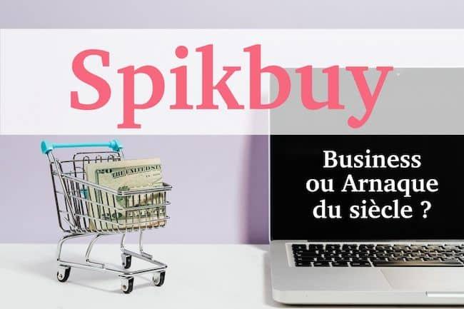 AVIS SPIKBUY : business ou arnaque du siècle ? Analyse complète.